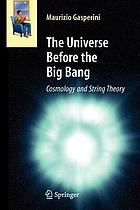 The universe before the big bang : cosmology and string theory
