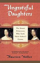 Ungrateful daughters : the Stuart princesses who stole their father's crown