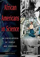 African Americans in science : an encyclopedia of people and progress