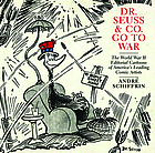 Dr. Seuss & Co. go to war : the World War II editorial cartoons of America's leading comic artists