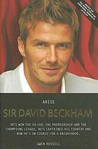 Arise, Sir David Beckham : the biography of Britains's [sic] greatest footballer