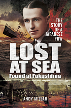 Lost at sea : found at Fukushima : the story of a Japanese POW