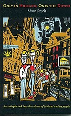 Only in Holland, only the Dutch : an in-depth look into the culture of Holland and its people