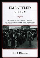 Embattled glory : veterans, military families, and the politics of patriotism in China, 1949-2007