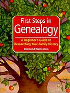 First steps in genealogy : a beginner's guide to researching your family history