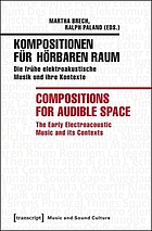 Kompositionen für hörbaren Raum : die frühe elektroakustische Musik und ihre Kontexte = Compositions for audible space : the early electroacoustic music and its contexts