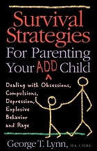 Survival strategies for parenting your ADD child : dealing with obsessions, compulsions, depression, explosive behavior, and rage