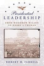 Presidential leadership : from Woodrow Wilson to Harry S. Truman