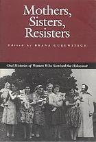 Mothers, sisters, resisters : oral histories of women who survived the Holocaust