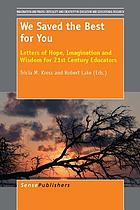 We Saved the Best for You : Letters of Hope, Imagination and Wisdom for 21st Century Educators