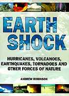 Earth shock : hurricanes, volcanoes, earthquakes, tornadoes and other forces of nature
