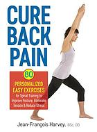 Cure back pain : 80 personalized easy exercises for spinal training to improve posture, eliminate tension & reduce stress