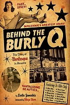 Behind the Burly Q : the story of burlesque in America