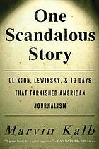One scandalous story : Clinton, Lewinsky, and thirteen days that tarnished American journalism
