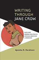 Writing through Jane Crow : race and gender politics in African American literature