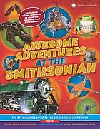 Awesome adventures at the Smithsonian : the official kids guide to the Smithsonian Institution