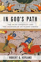 In God's path : the Arab conquests and the creation of an Islamic empire