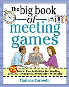 The big book of meeting games : 75 quick, fun activities for leading creative, energetic, productive meetings