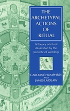 The archetypal actions of ritual : a theory of ritual illustrated by the Jain rite of worship