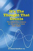 It's the thought that counts : the astounding evidence for the power of mind over matter