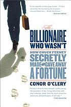 The billionaire who wasn't : how Chuck Feeney secretly made and gave away a fortune