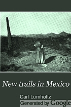 New trails in Mexico; an account of one year's exploration in north-western Sonora, Mexico, and south-western Arizona, 1909-1910,