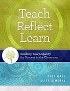 Teach, reflect, learn : building your capacity for success in the classroom