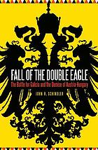 Fall of the Double Eagle : the Battle for Galicia and the demise of Austria-Hungary