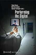 Performing the Digital Performance Studies and Performances in Digital Cultures