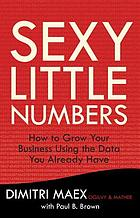 Sexy little numbers : how to grow your business using the data you already have