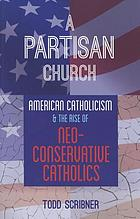 A partisan church : American Catholicism and the rise of neoconservative Catholics