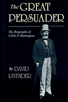 The great persuader : [the biography of Collis P. Huntington]