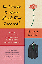 Do I have to wear black to a funeral? : 112 etiquette guidelines for the new rules of death