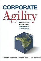 Corporate agility : a revolutionary new model for competing in a flat world