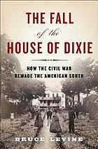 The fall of the house of Dixie : how the Civil War remade the American South