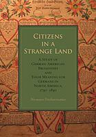 Citizens in a strange land : a study of German-American broadsides and their meaning for Germans in North America, 1730-1830
