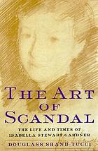 The art of scandal : the life and times of Isabella Stewart Gardner