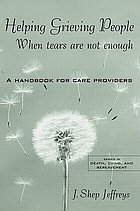 Helping grieving people : when tears are not enough : a handbook for care providers