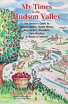 My times in the Hudson Valley : the insider's guide to historic homes, scenic drives, restaurants, museums, farm produce & points of interest