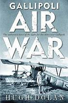 Gallipoli air war : the unknown story of the fight for the skies over Gallipoli