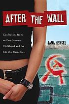 After the Wall. Confessions from an East German Childhood and the Life that came Next : confessions from an East German childhood and the life that came next