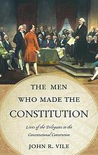 The men who made the Constitution : lives of the delegates to the Constitutional Convention
