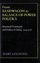 From bandwagon to balance-of-power politics : structural constraints and politics in China, 1949-1978