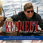 Kennedy through the lens : how photography and television revealed and shaped an extraordinary leader