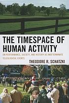 The timespace of human activity on performance, society, and history as indeterminate teleological events