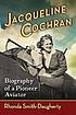 Jacqueline Cochran : biography of a pioneer aviator by  Rhonda Smith-Daugherty