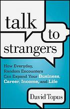 Talk to strangers : how everyday, random encounters can expand your business, career, income, and life