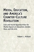 Media, education, and America's counter-culture revolution : lost and found opportunities for media impact on education, gender, race, and the arts