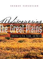 Rediscovering the Great Plains : Journeys by dog, canoe, & horse