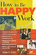 How to Be Happy at Work : a Practical Guide to Career Satisfaction.
